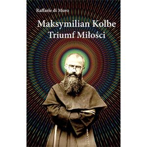 Maksymilian Kolbe. Triumf miłości